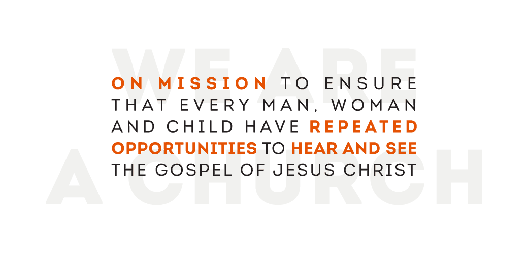 We are a church on mission 		      		to ensure that every man, woman and child have repeated opportunities to see and hear the gospel 		      		of Jesus Christ