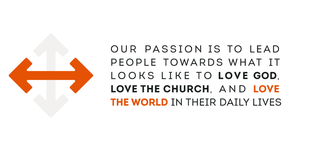 Our passion is to lead people toward what it looks like to love God, love the church and love the world in their daily lives